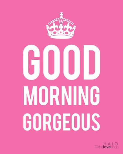 good mornig gorgeous